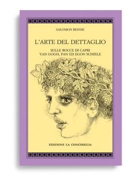 L'ARTE DEL DETTAGLIO - SULLE ROCCE DI CAPRI VAN GOGH, PAN ED EGON SCHIELE. Di SALOMON RESNIK. Pagine 113. Formato 21x13. Collana Atyidae. Edizioni La Conchiglia Capri.
