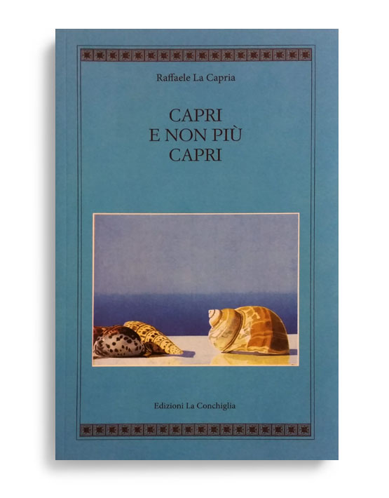CAPRI E NON PIU' CAPRI. Di RAFFAELE LA CAPRIA. Pagine 201. Formato 21x13. Collana Atyidae. Edizioni La Conchiglia Capri.