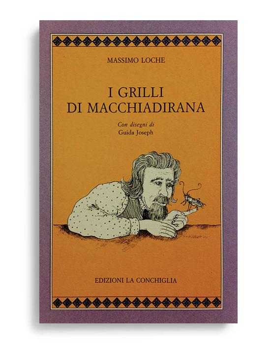 I GRILLI DI MACCHIADIRANA. Di MASSIMO LOCHE. Pagine 170. Formato 16x11. Collana Cythara. Edizioni La Conchiglia Capri.