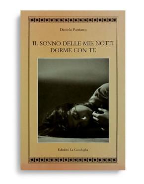 IL SONNO DELLE MIE NOTTI DORME CON TE. Di DANIELA PATRIARCA. Pagine 232. Formato 21x13. Collana Atyidae. Edizioni La Conchiglia Capri.