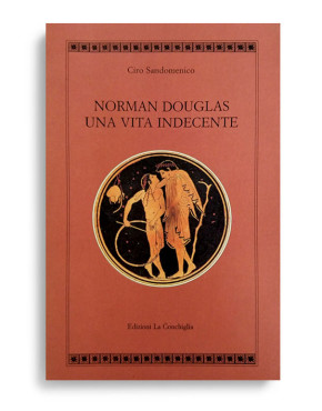 NORMAN DOUGLAS. UNA VITA INDECENTE. Di CIRO SANDOMENICO. Con 8 immagini in bianco e nero. Pagine 257. Formato 21x13.