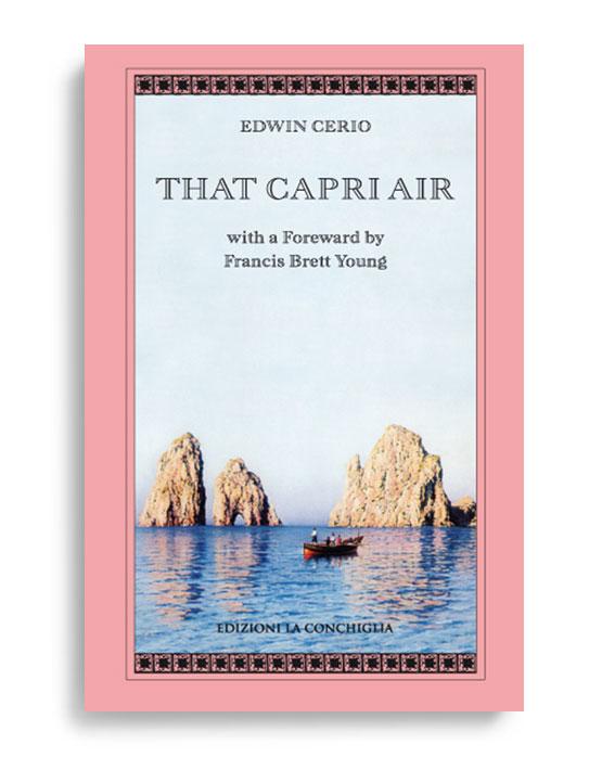 THAT CAPRI AIR - with a Foreward by Francis Brett Young. Di EDWIN CERIO. Pagine 201. Formato 21x13. Collana Atyidae. Edizioni La Conchiglia Capri.