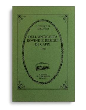 DELL'ANTICHITÀ, ROVINE E RESIDUI DI CAPRI (1750). Di GIUSEPPE MARIA SECONDO. Pagine 68. Formato 12x8. VOLUME ESAURITO. Collana Atys. Edizioni La Conchiglia Capri.