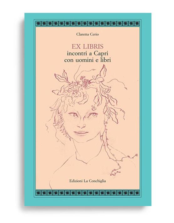 EX LIBRIS. Incontri a Capri con uomini e libri. Di CLARETTA CERIO. Pagine 171. Formato 21x13. Collana Atyidae. Edizioni La Conchiglia Capri.