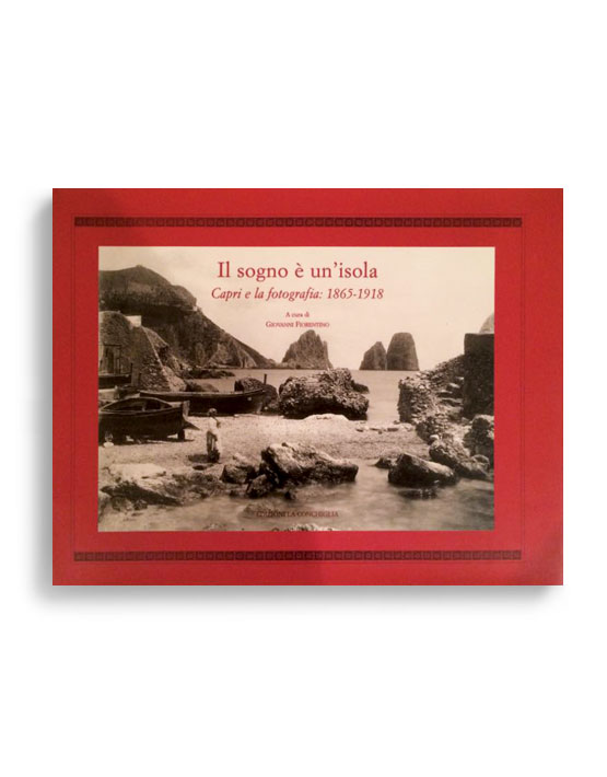 IL SOGNO È UN'ISOLA. Capri e la fotografia 1865-1918. A CURA DI GIOVANNI FIORENTINO  Pagine 286. Formato 22x33. EDIZIONE IN COFANETTO. VOLUME ESAURITO. Collana Stellaria. Edizioni La Conchiglia Capri.