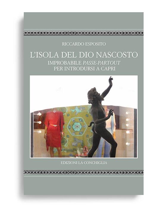 L'ISOLA DEL DIO NASCOSTO. Improbabile passe-partout per introdursi a Capri. Di RICCARDO ESPOSITO. Pagine 129. Formato 18x20. Collana Astrea. Edizioni La Conchiglia Capri.