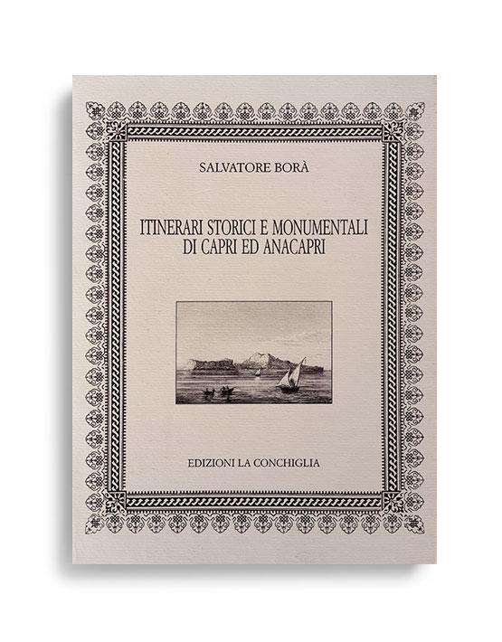 ITINERARI STORICI E MONUMENTALI DI CAPRI ED ANACAPRI. Di SALVATORE BORÀ  Pagine 344. Formato 16,50x12. Collana Neptunea. Edizioni La Conchiglia Capri.