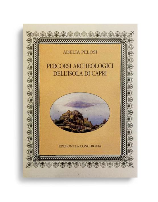 PERCORSI ARCHEOLOGICI DELL'ISOLA DI CAPRI. Di ADELIA PELOSI. Pagine 348. Formato 16,50x12. Collana Neptunea. Edizioni La Conchiglia Capri.