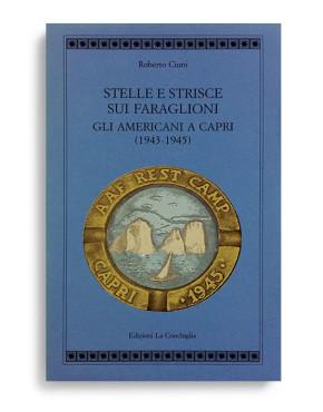 STELLE E STRISCE SUI FARAGLIONI. Gli Americani a Capri (1943-1945). Di ROBERTO CIUNI. Pagine 287. Formato 21x13. Collana Atyidae. Edizioni La Conchiglia Capri