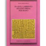 IN QUEL LABIRINTO MI SONO PRESA PER MANO. Di ELENA BERTONELLI. Pagine 185. Formato 16x10. Collana Harpa. Edizioni La Conchiglia Capri.