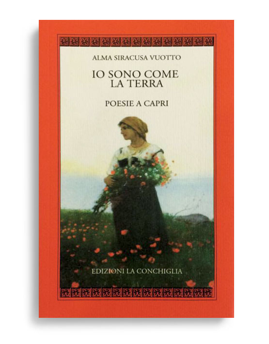 IO SONO COME LA TERRA - Poesie a Capri. Di ALMA SIRACUSA VUOTTO. Pagine 62. Formato 16x10. Collana Harpa. Edizioni La Conchiglia Capri.