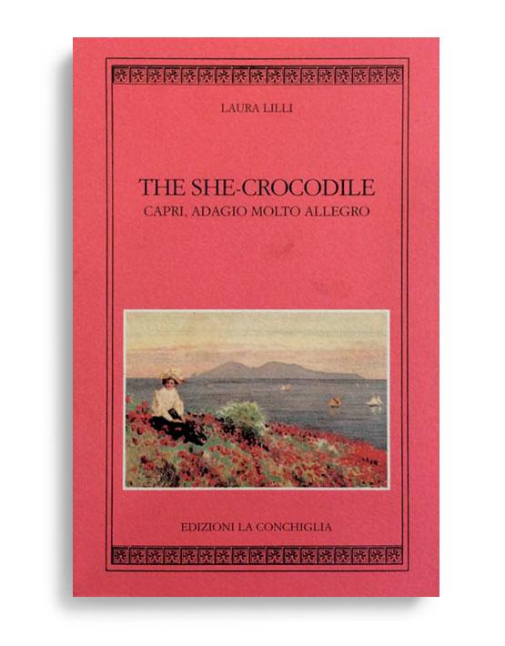 THE SHE-CROCODILE - Capri, Adagio Molto Allegro. By LAURA LILLI. Preface by Giuliano Zincone Translated from Italian by Jehanne Marchesi. Pagine 74. Formato 16x10. Collana Harpa. Edizioni La Conchiglia Capri.